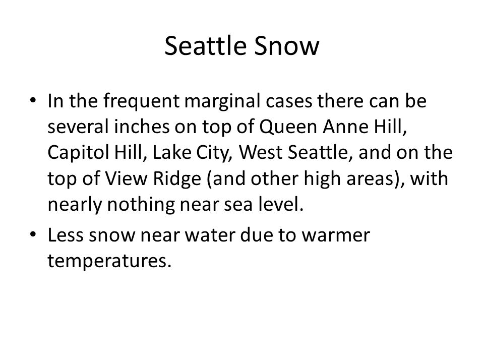 Seattle Snow In the frequent marginal cases there can be several inches on top of Queen Anne Hill, Capitol Hill, Lake City, West Seattle, and on the top of View Ridge (and other high areas), with nearly nothing near sea level.