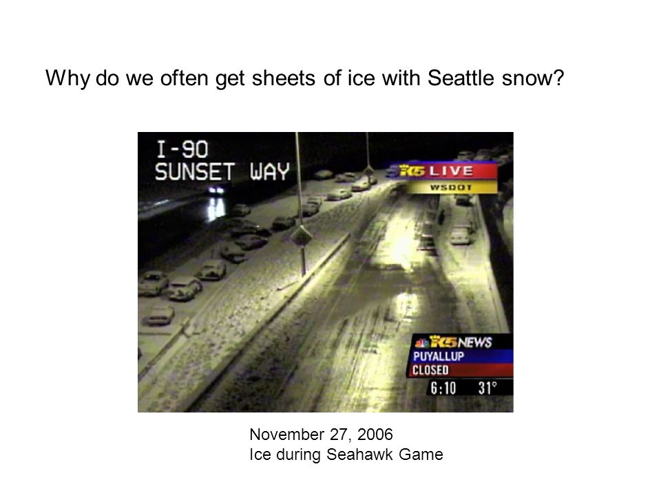 Why do we often get sheets of ice with Seattle snow November 27, 2006 Ice during Seahawk Game