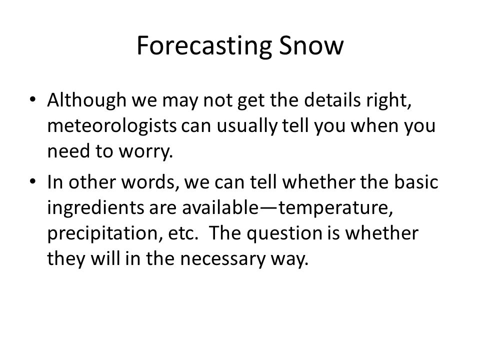 Forecasting Snow Although we may not get the details right, meteorologists can usually tell you when you need to worry.