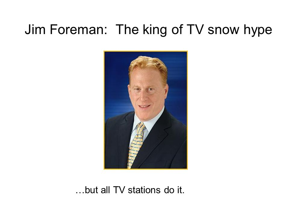 Jim Foreman: The king of TV snow hype …but all TV stations do it.