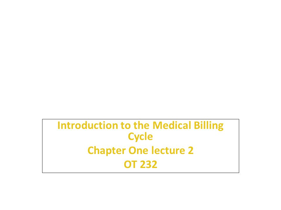 1 Introduction to the Medical Billing Cycle Chapter One lecture 2 OT 232