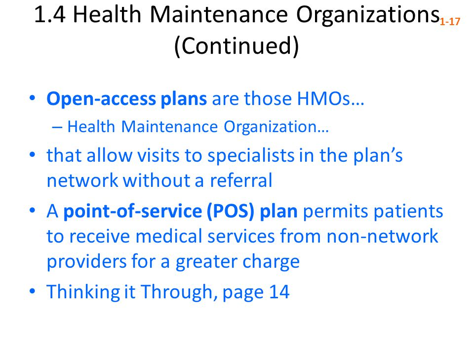 1.4 Health Maintenance Organizations (Continued) 1-17 Open-access plans are those HMOs… – Health Maintenance Organization… that allow visits to specialists in the plan's network without a referral A point-of-service (POS) plan permits patients to receive medical services from non-network providers for a greater charge Thinking it Through, page 14