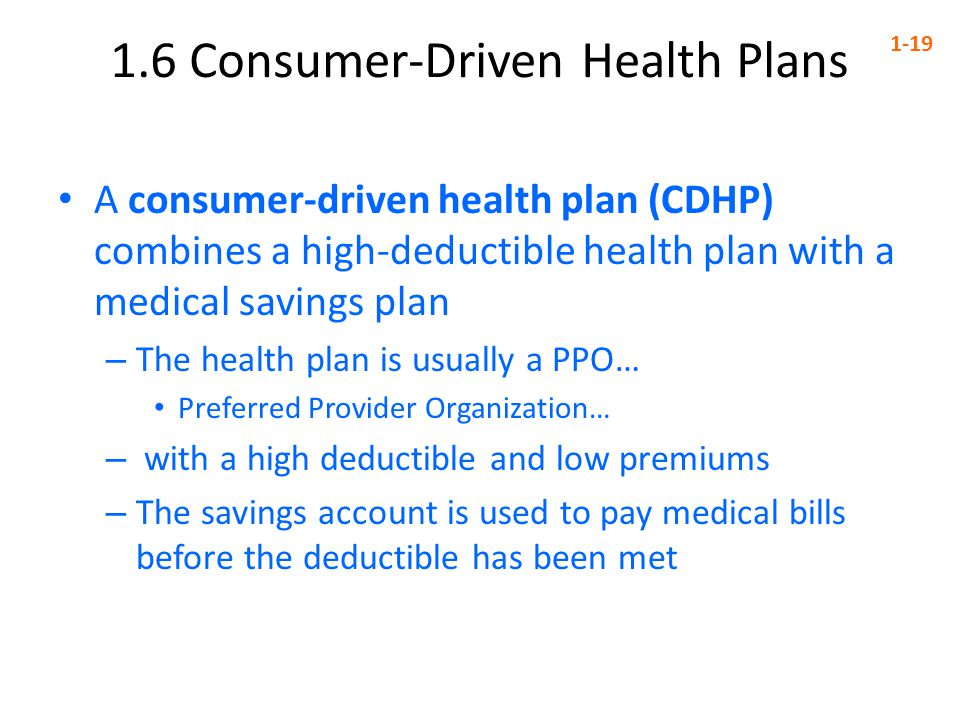 1.6 Consumer-Driven Health Plans 1-19 A consumer-driven health plan (CDHP) combines a high-deductible health plan with a medical savings plan – The health plan is usually a PPO… Preferred Provider Organization… – with a high deductible and low premiums – The savings account is used to pay medical bills before the deductible has been met