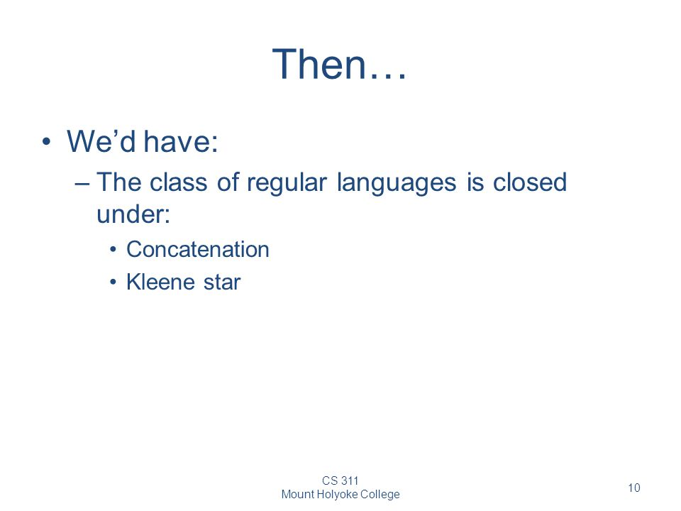 CS 311 Mount Holyoke College 10 Then… We'd have: –The class of regular languages is closed under: Concatenation Kleene star