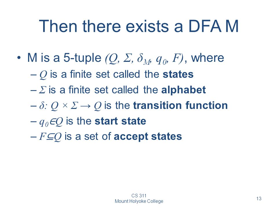 CS 311 Mount Holyoke College 13 Then there exists a DFA M M is a 5-tuple (Q, Σ, δ M, q 0, F), where – Q is a finite set called the states – Σ is a finite set called the alphabet – δ: Q × Σ → Q is the transition function – q 0 ∈ Q is the start state – F ⊆ Q is a set of accept states