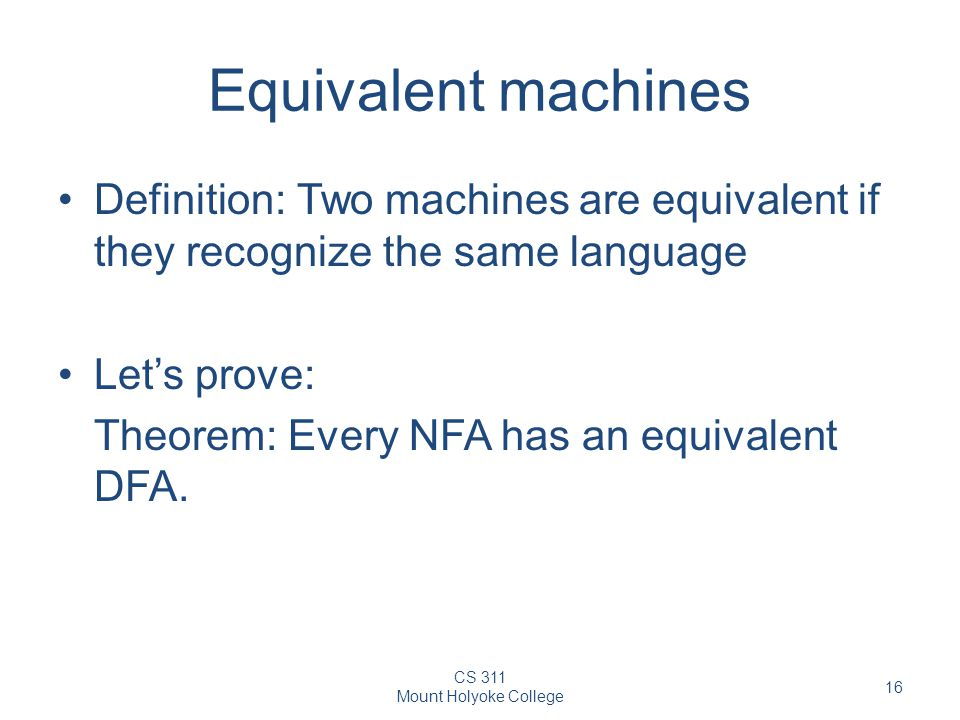 CS 311 Mount Holyoke College 16 Equivalent machines Definition: Two machines are equivalent if they recognize the same language Let's prove: Theorem: Every NFA has an equivalent DFA.