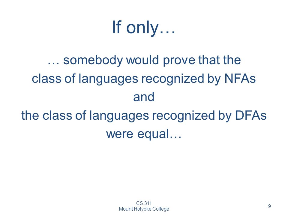 CS 311 Mount Holyoke College 9 If only… … somebody would prove that the class of languages recognized by NFAs and the class of languages recognized by DFAs were equal…