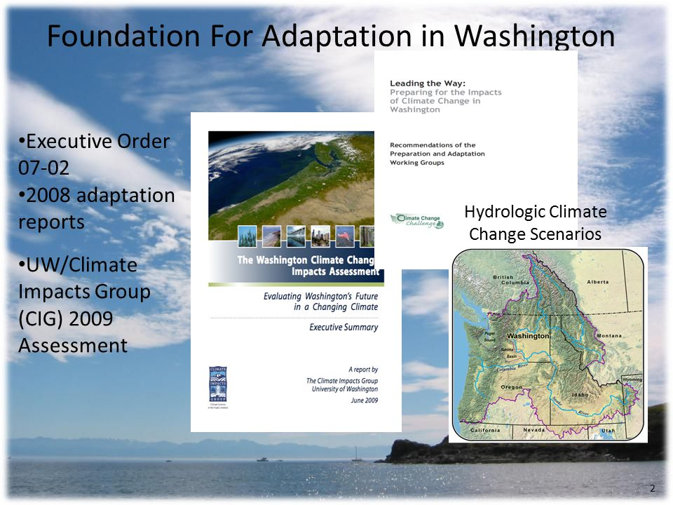 Foundation For Adaptation in Washington UW/Climate Impacts Group (CIG) 2009 Assessment Executive Order adaptation reports 2 Hydrologic Climate Change Scenarios