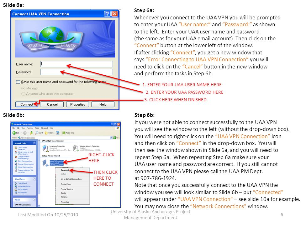 Last Modified On 10/25/2010 University of Alaska Anchorage, Project Management Department 6 Slide 6a: Slide 6b: Step 6a: Whenever you connect to the UAA VPN you will be prompted to enter your UAA User name: and Password: as shown to the left.