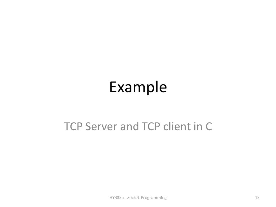 Example TCP Server and TCP client in C 15HY335a - Socket Programming