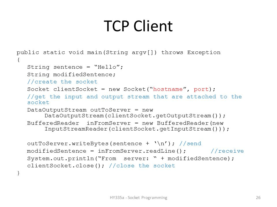 TCP Client public static void main(String argv[]) throws Exception { String sentence = Hello ; String modifiedSentence; //create the socket Socket clientSocket = new Socket( hostname , port); //get the input and output stream that are attached to the socket DataOutputStream outToServer = new DataOutputStream(clientSocket.getOutputStream()); BufferedReader inFromServer = new BufferedReader(new InputStreamReader(clientSocket.getInputStream())); outToServer.writeBytes(sentence + '\n'); //send modifiedSentence = inFromServer.readLine(); //receive System.out.println( From server: + modifiedSentence); clientSocket.close(); //close the socket } 26HY335a - Socket Programming