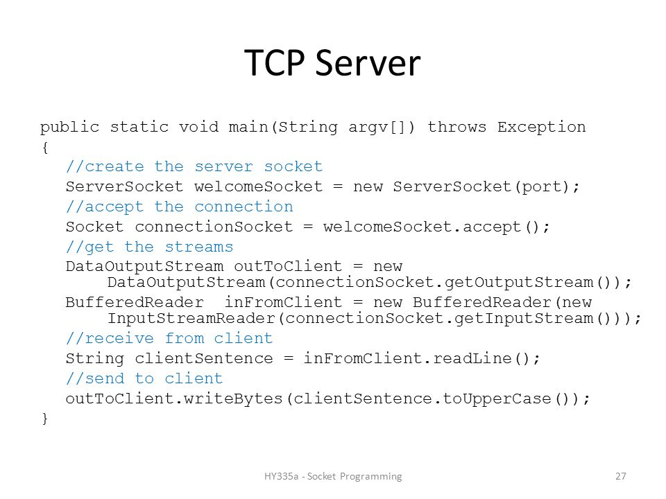 TCP Server public static void main(String argv[]) throws Exception { //create the server socket ServerSocket welcomeSocket = new ServerSocket(port); //accept the connection Socket connectionSocket = welcomeSocket.accept(); //get the streams DataOutputStream outToClient = new DataOutputStream(connectionSocket.getOutputStream()); BufferedReader inFromClient = new BufferedReader(new InputStreamReader(connectionSocket.getInputStream())); //receive from client String clientSentence = inFromClient.readLine(); //send to client outToClient.writeBytes(clientSentence.toUpperCase()); } 27HY335a - Socket Programming