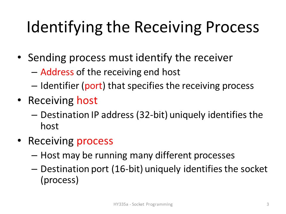 Identifying the Receiving Process Sending process must identify the receiver – Address of the receiving end host – Identifier (port) that specifies the receiving process Receiving host – Destination IP address (32-bit) uniquely identifies the host Receiving process – Host may be running many different processes – Destination port (16-bit) uniquely identifies the socket (process) 3HY335a - Socket Programming