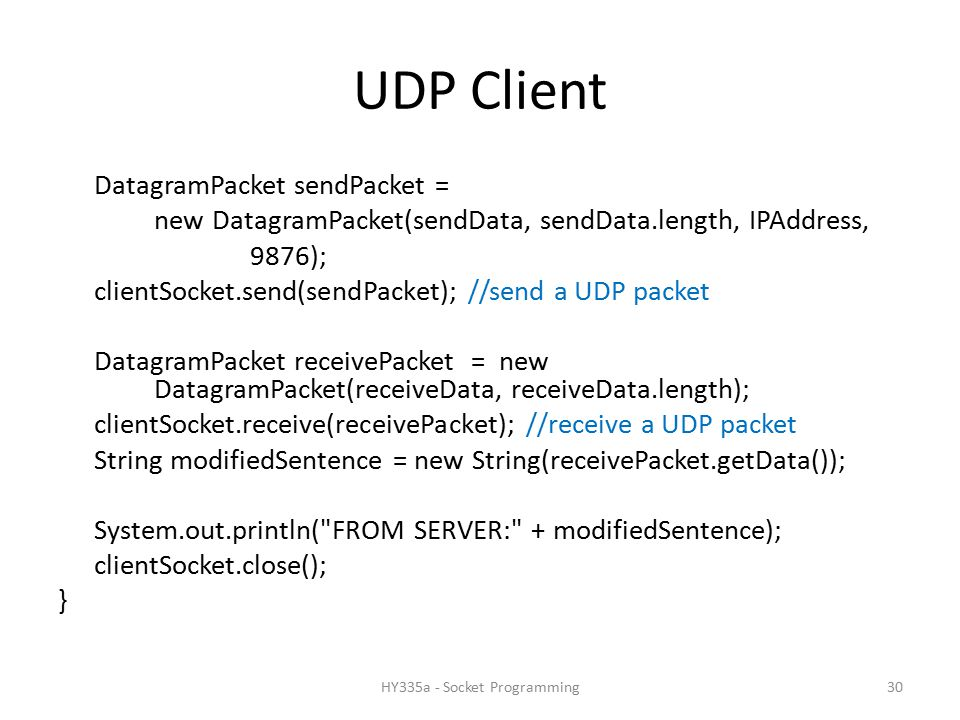 UDP Client DatagramPacket sendPacket = new DatagramPacket(sendData, sendData.length, IPAddress, 9876); clientSocket.send(sendPacket); //send a UDP packet DatagramPacket receivePacket = new DatagramPacket(receiveData, receiveData.length); clientSocket.receive(receivePacket); //receive a UDP packet String modifiedSentence = new String(receivePacket.getData()); System.out.println( FROM SERVER: + modifiedSentence); clientSocket.close(); } 30HY335a - Socket Programming