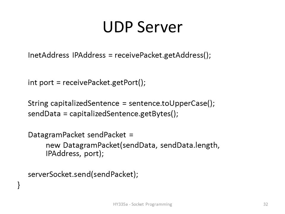 UDP Server InetAddress IPAddress = receivePacket.getAddress(); int port = receivePacket.getPort(); String capitalizedSentence = sentence.toUpperCase(); sendData = capitalizedSentence.getBytes(); DatagramPacket sendPacket = new DatagramPacket(sendData, sendData.length, IPAddress, port); serverSocket.send(sendPacket); } 32HY335a - Socket Programming