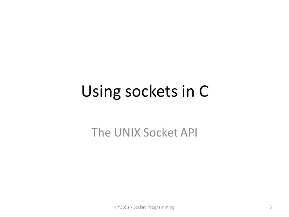 Using sockets in C The UNIX Socket API 5HY335a - Socket Programming