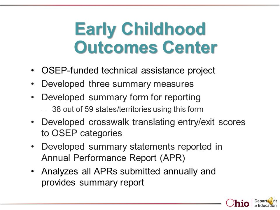 Child Outcomes Preschool children with IEPs demonstrate improved: –Positive social-emotional skills –Acquisition and use of knowledge and skills –Use of appropriate behaviors to meet their needs