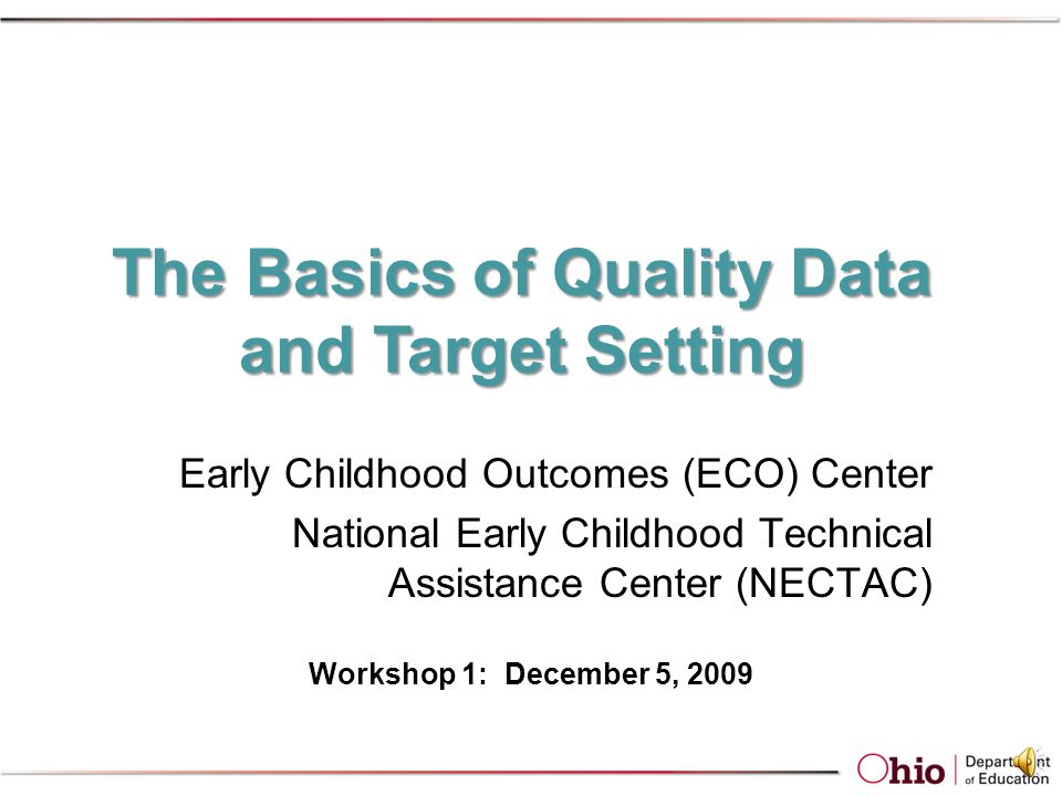 Early Childhood Outcomes Center Ohio one of seven partner states (competitive application) to develop accountability framework for this indicator ECO Center – specific work with Ohio –Analysis of outcomes data –Professional development on data accuracy and quality –Measurement scale appropriate for use across public preschool and special education –Recommendations for data collection