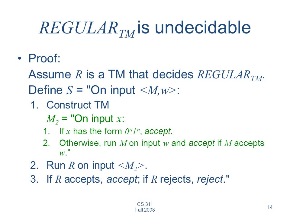 CS 311 Fall REGULAR TM is undecidable Proof: Assume R is a TM that decides REGULAR TM.