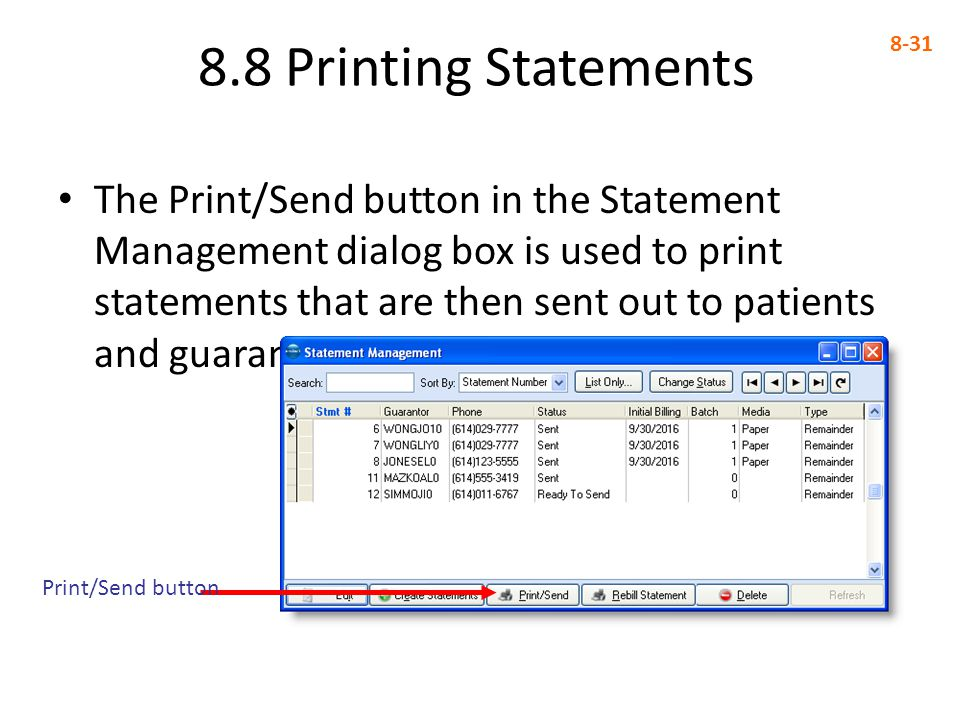 The Print/Send button in the Statement Management dialog box is used to print statements that are then sent out to patients and guarantors 8.8 Printing Statements 8-31 Print/Send button