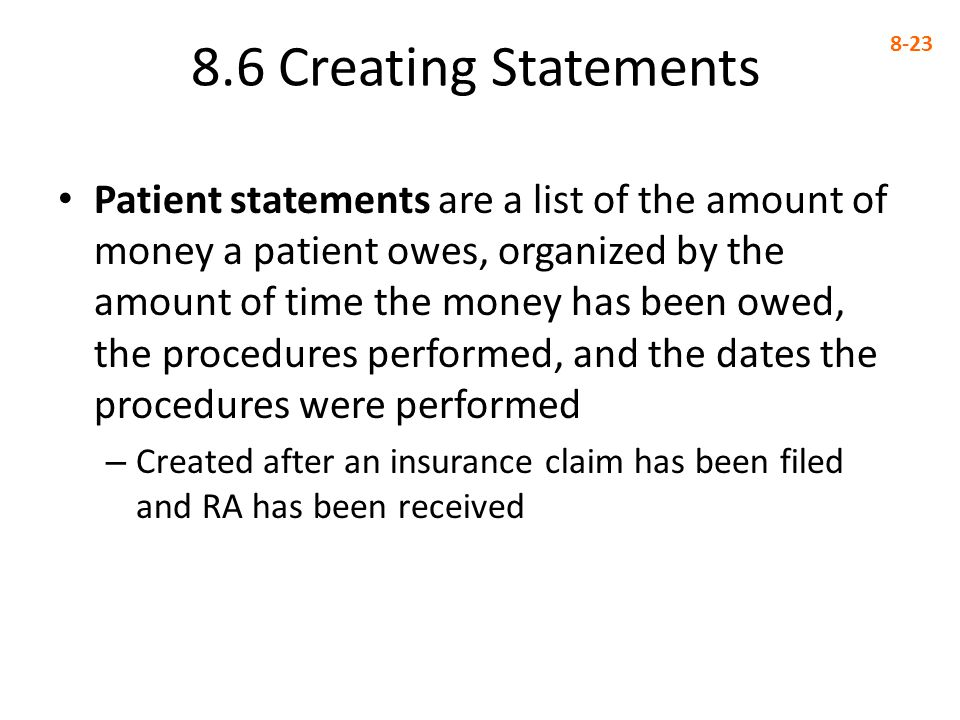 8.6 Creating Statements 8-23 Patient statements are a list of the amount of money a patient owes, organized by the amount of time the money has been owed, the procedures performed, and the dates the procedures were performed – Created after an insurance claim has been filed and RA has been received