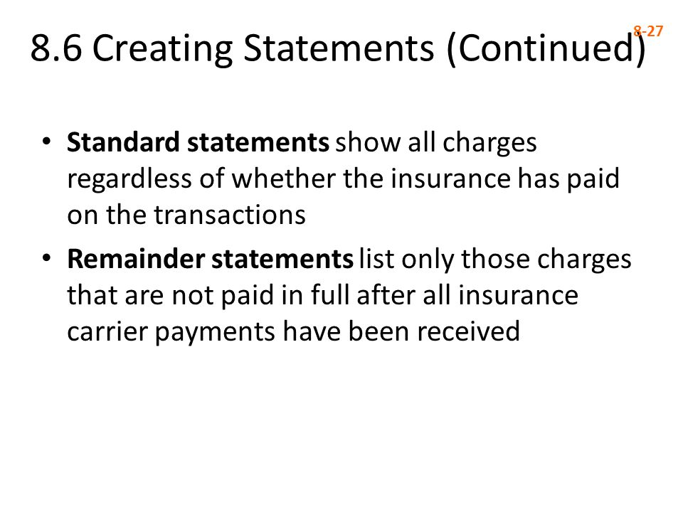 8.6 Creating Statements (Continued) 8-27 Standard statements show all charges regardless of whether the insurance has paid on the transactions Remainder statements list only those charges that are not paid in full after all insurance carrier payments have been received