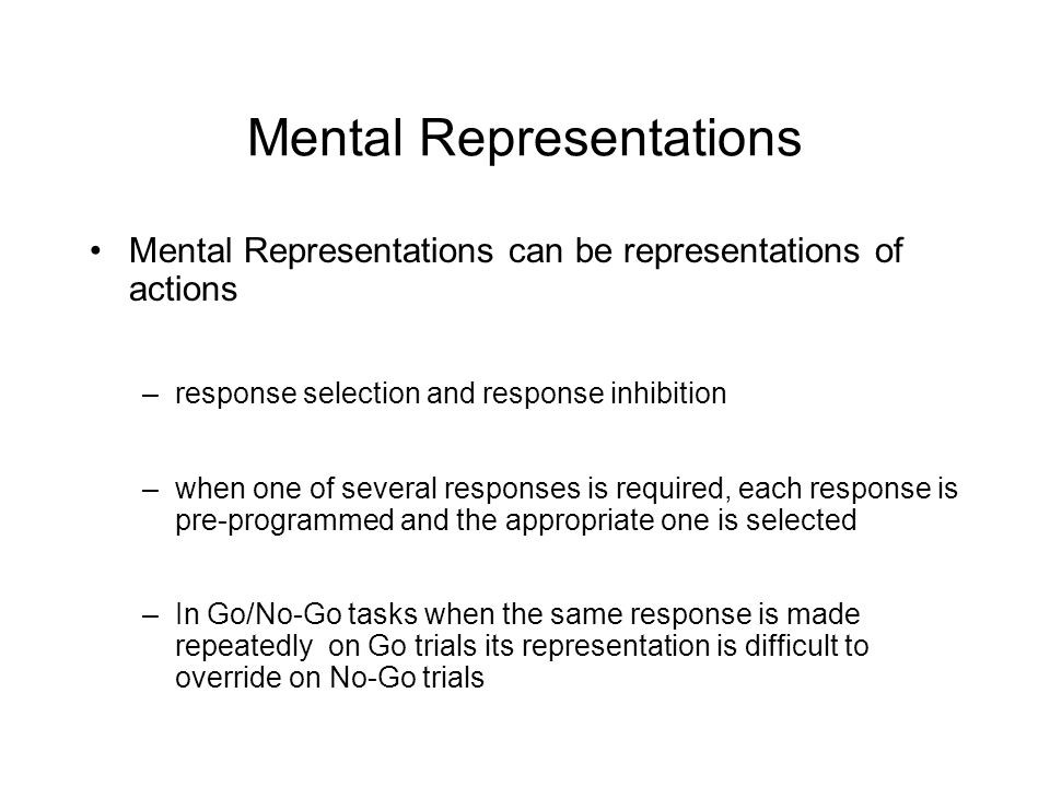 Mental Representations Mental Representations can be representations of actions –response selection and response inhibition –when one of several responses is required, each response is pre-programmed and the appropriate one is selected –In Go/No-Go tasks when the same response is made repeatedly on Go trials its representation is difficult to override on No-Go trials