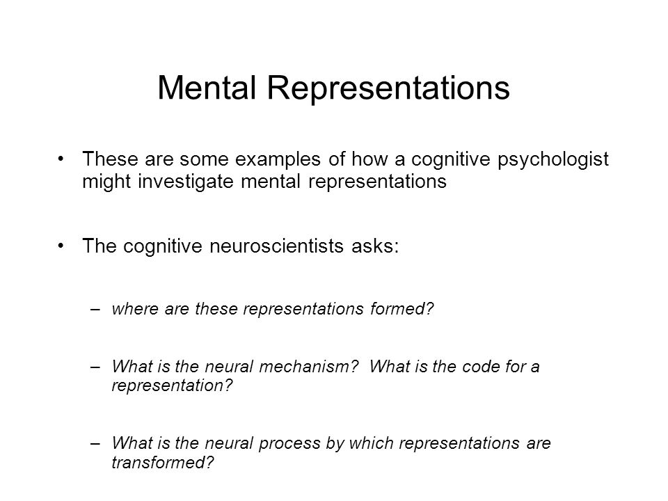 Mental Representations These are some examples of how a cognitive psychologist might investigate mental representations The cognitive neuroscientists asks: –where are these representations formed.