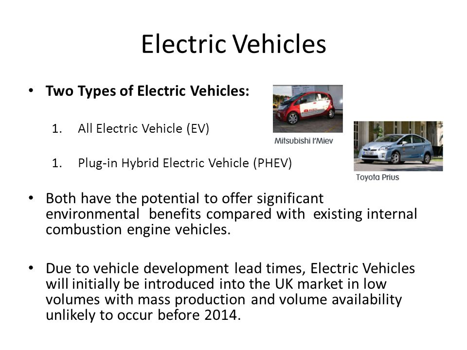 Electric Vehicles Two Types of Electric Vehicles: 1.All Electric Vehicle (EV) 1.Plug-in Hybrid Electric Vehicle (PHEV) Both have the potential to offer significant environmental benefits compared with existing internal combustion engine vehicles.