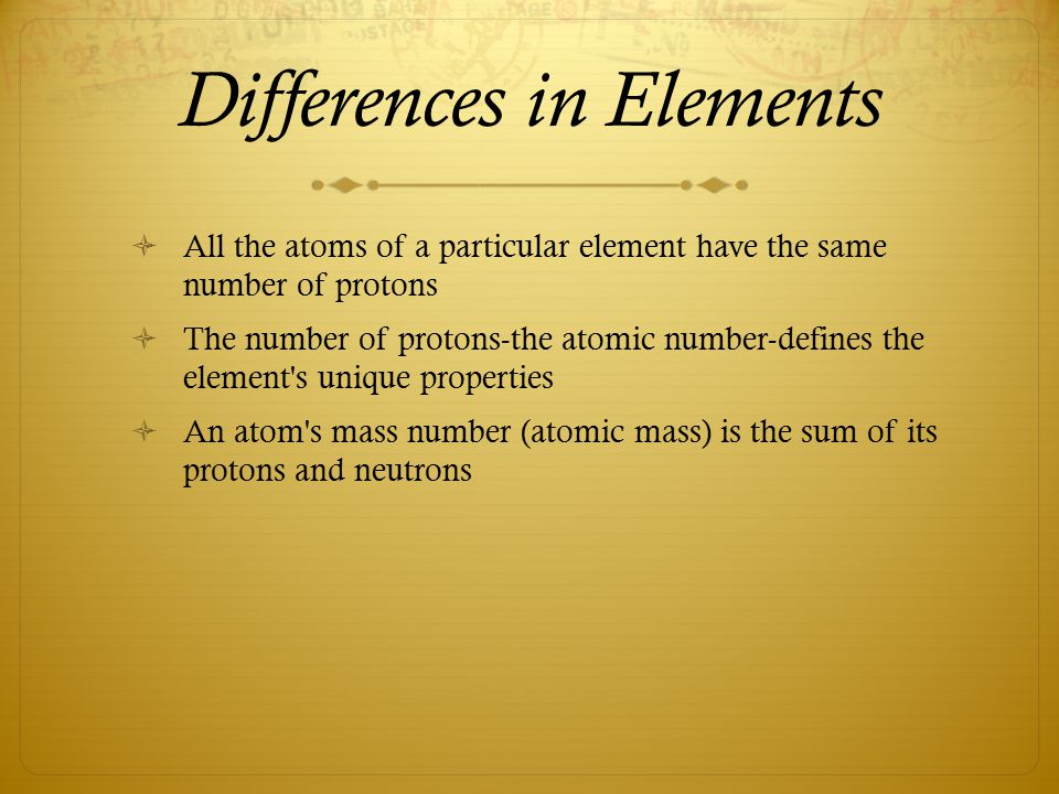 Differences in Elements  All the atoms of a particular element have the same number of protons  The number of protons-the atomic number-defines the element s unique properties  An atom s mass number (atomic mass) is the sum of its protons and neutrons