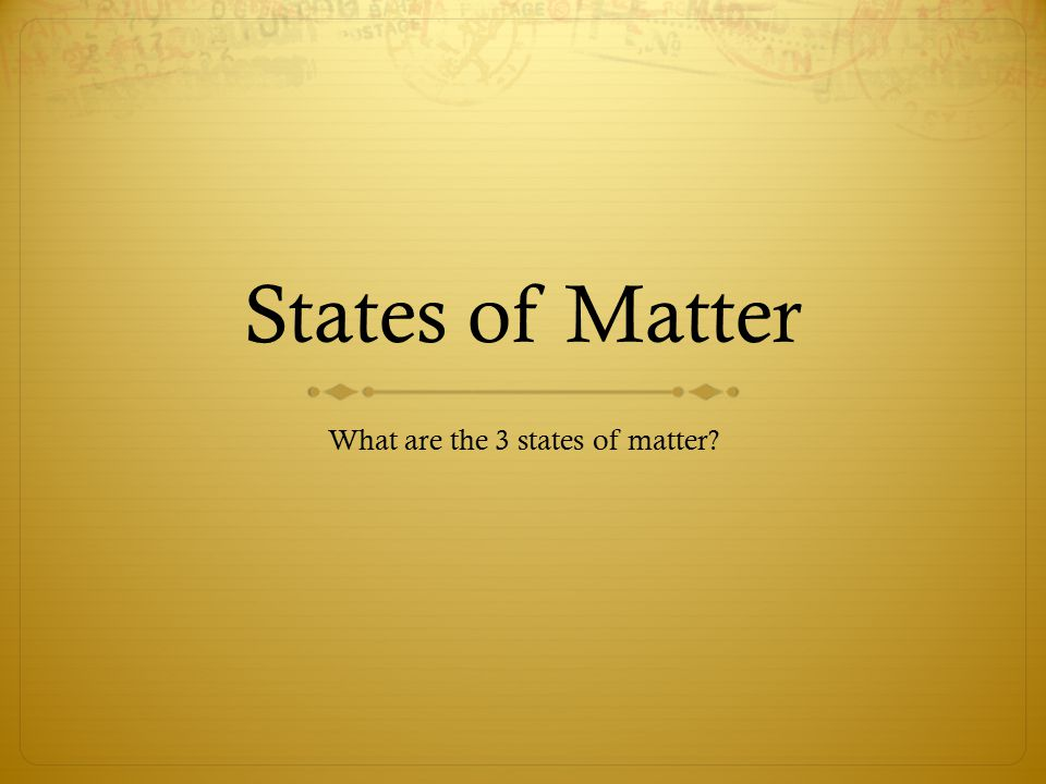 States of Matter What are the 3 states of matter