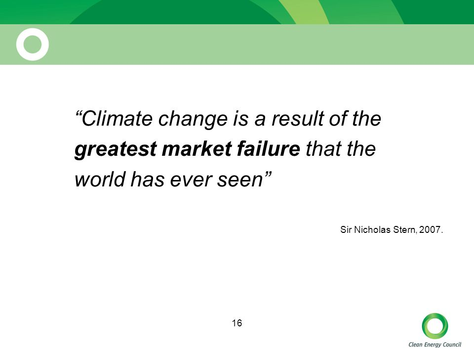 16 Climate change is a result of the greatest market failure that the world has ever seen Sir Nicholas Stern, 2007.