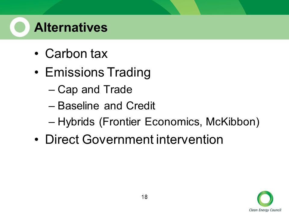 18 Alternatives Carbon tax Emissions Trading –Cap and Trade –Baseline and Credit –Hybrids (Frontier Economics, McKibbon) Direct Government intervention