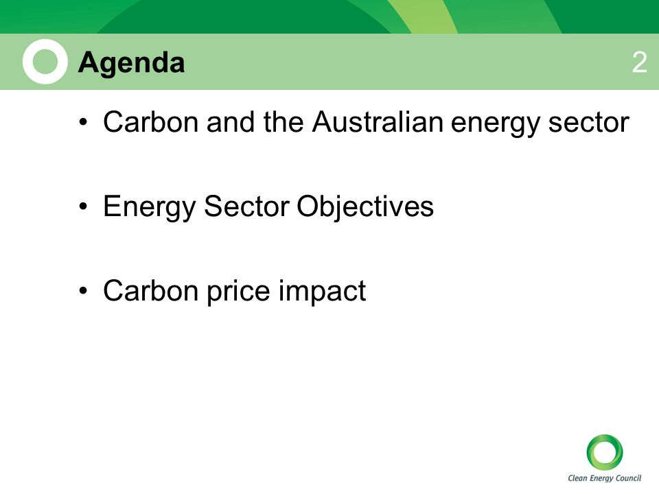 Agenda Carbon and the Australian energy sector Energy Sector Objectives Carbon price impact 2