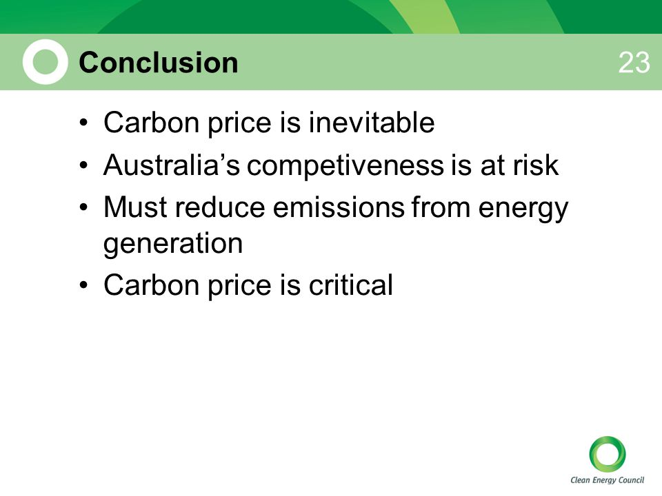 Conclusion Carbon price is inevitable Australia's competiveness is at risk Must reduce emissions from energy generation Carbon price is critical 23