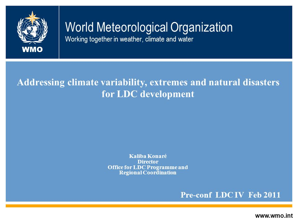 World Meteorological Organization Working together in weather, climate and water Addressing climate variability, extremes and natural disasters for LDC development Kaliba Konaré Director Office for LDC Programme and Regional Coordination Pre-conf LDC IV Feb 2011 Kisumo, Kenya   WMO