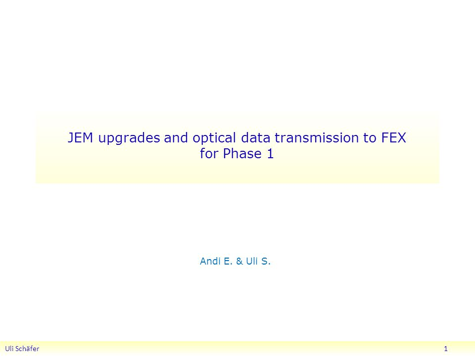 JEM upgrades and optical data transmission to FEX for Phase 1 Andi E. & Uli S. Uli Schäfer 1