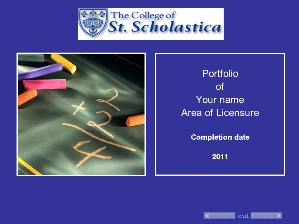 exit Portfolio of Your name Area of Licensure Completion date 2011