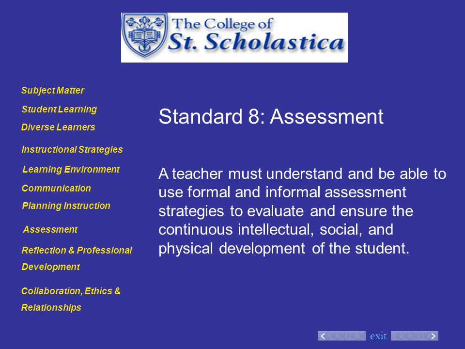exit Standard 8: Assessment A teacher must understand and be able to use formal and informal assessment strategies to evaluate and ensure the continuous intellectual, social, and physical development of the student.