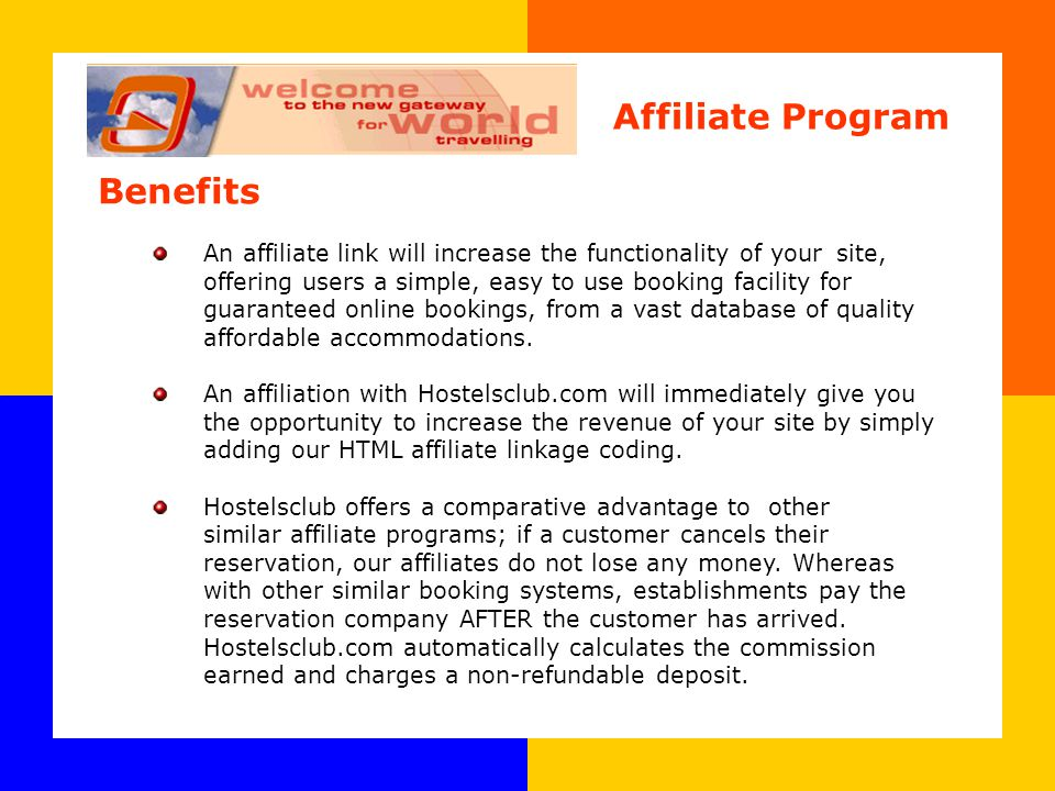 Benefits An affiliate link will increase the functionality of your site, offering users a simple, easy to use booking facility for guaranteed online bookings, from a vast database of quality affordable accommodations.