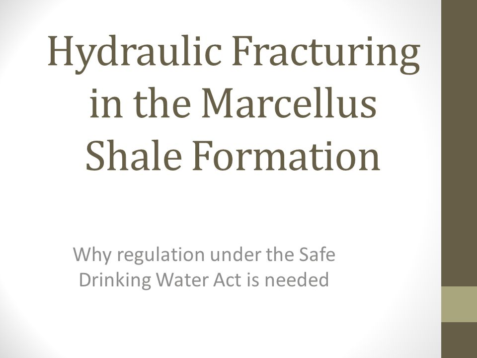 Hydraulic Fracturing in the Marcellus Shale Formation Why regulation under the Safe Drinking Water Act is needed