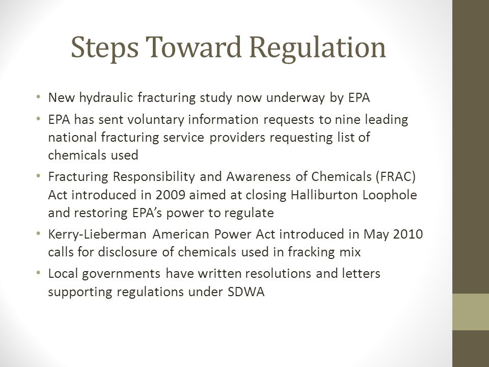 Steps Toward Regulation New hydraulic fracturing study now underway by EPA EPA has sent voluntary information requests to nine leading national fracturing service providers requesting list of chemicals used Fracturing Responsibility and Awareness of Chemicals (FRAC) Act introduced in 2009 aimed at closing Halliburton Loophole and restoring EPA's power to regulate Kerry-Lieberman American Power Act introduced in May 2010 calls for disclosure of chemicals used in fracking mix Local governments have written resolutions and letters supporting regulations under SDWA