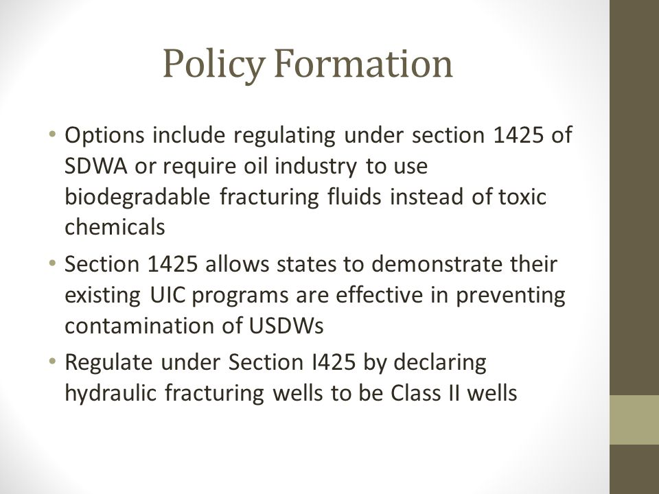 Policy Formation Options include regulating under section 1425 of SDWA or require oil industry to use biodegradable fracturing fluids instead of toxic chemicals Section 1425 allows states to demonstrate their existing UIC programs are effective in preventing contamination of USDWs Regulate under Section I425 by declaring hydraulic fracturing wells to be Class II wells