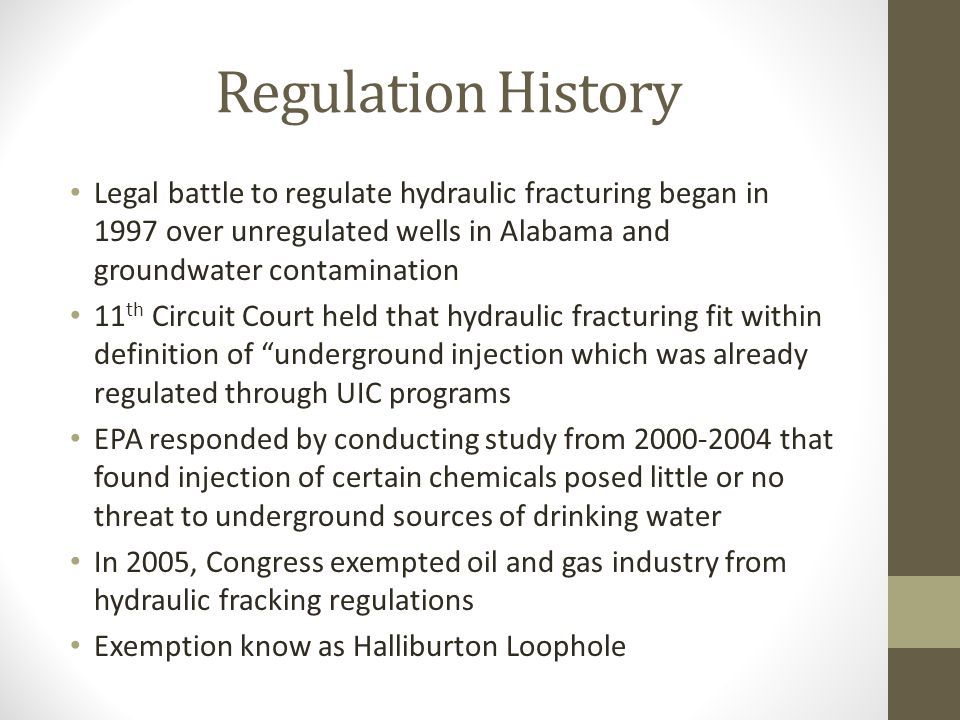 Regulation History Legal battle to regulate hydraulic fracturing began in 1997 over unregulated wells in Alabama and groundwater contamination 11 th Circuit Court held that hydraulic fracturing fit within definition of underground injection which was already regulated through UIC programs EPA responded by conducting study from that found injection of certain chemicals posed little or no threat to underground sources of drinking water In 2005, Congress exempted oil and gas industry from hydraulic fracking regulations Exemption know as Halliburton Loophole