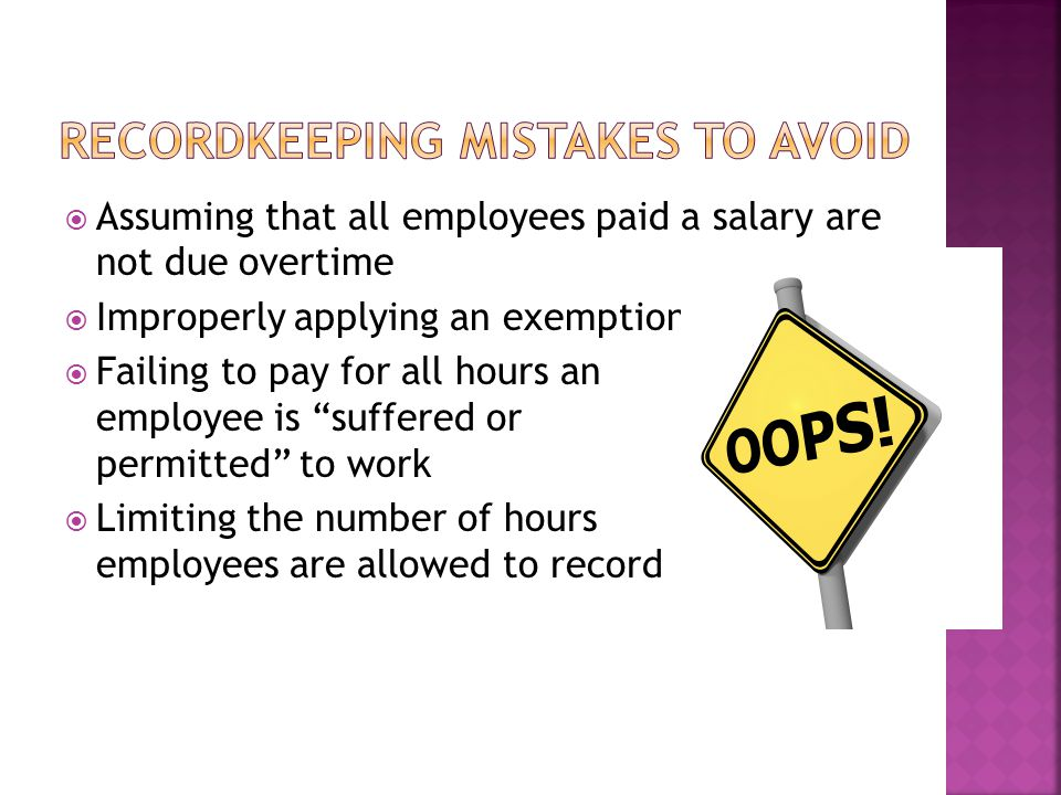  Assuming that all employees paid a salary are not due overtime  Improperly applying an exemption  Failing to pay for all hours an employee is suffered or permitted to work  Limiting the number of hours employees are allowed to record