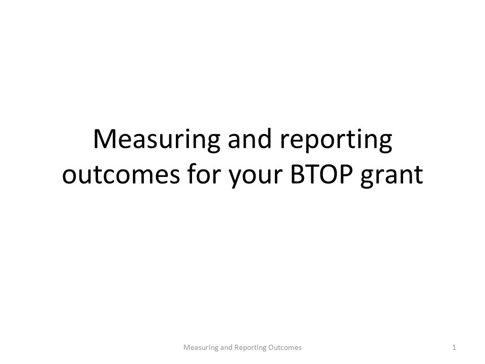Measuring and reporting outcomes for your BTOP grant 1Measuring and Reporting Outcomes