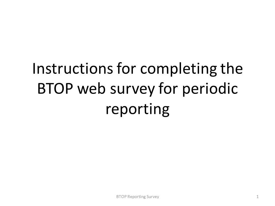 Instructions for completing the BTOP web survey for periodic reporting 1BTOP Reporting Survey