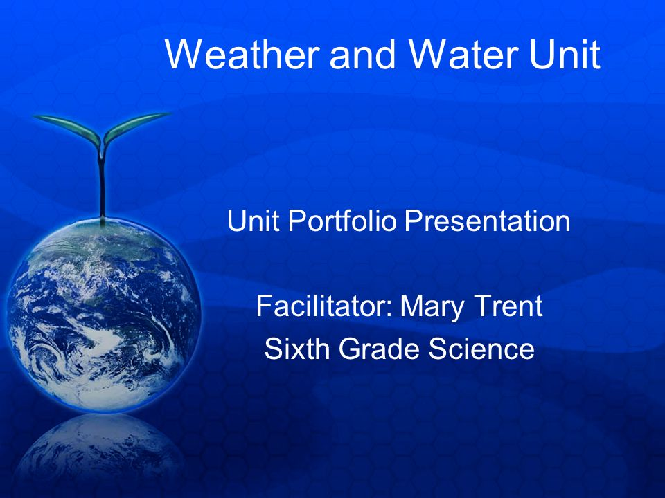 Weather and Water Unit Unit Portfolio Presentation Facilitator: Mary Trent Sixth Grade Science