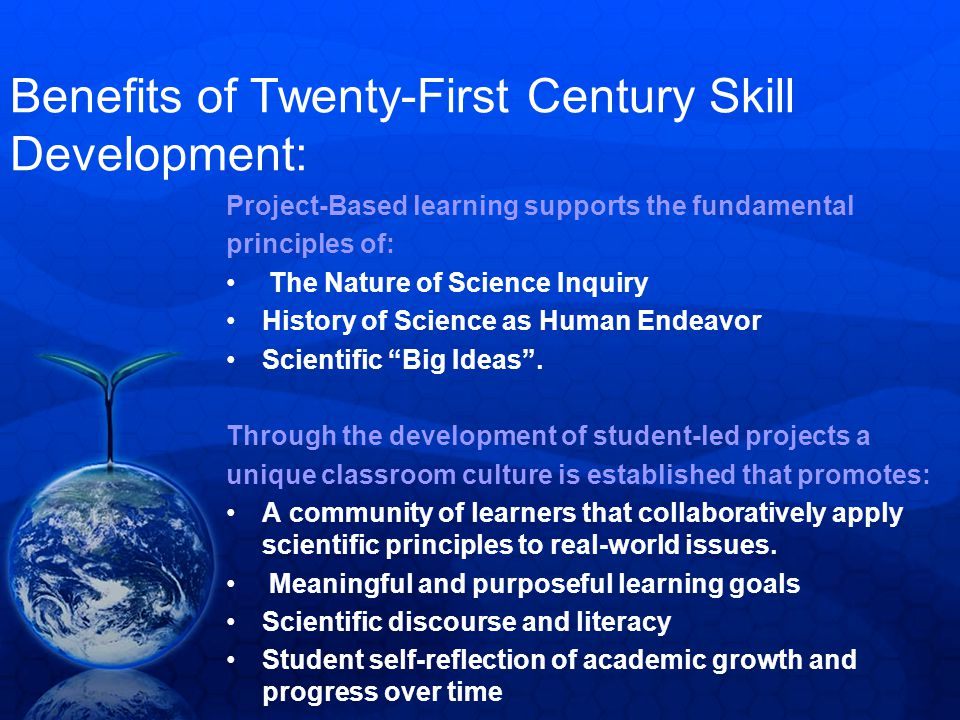 Benefits of Twenty-First Century Skill Development: Project-Based learning supports the fundamental principles of: The Nature of Science Inquiry History of Science as Human Endeavor Scientific Big Ideas .