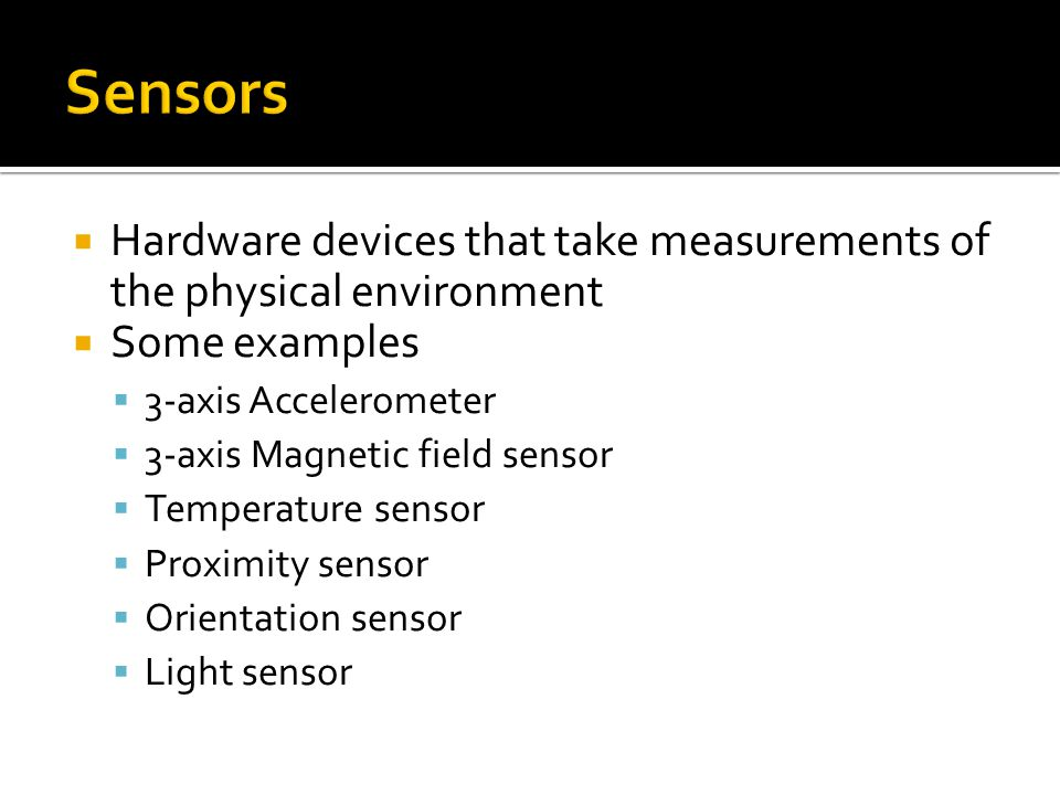 Sensors   Hardware devices that take measurements of the